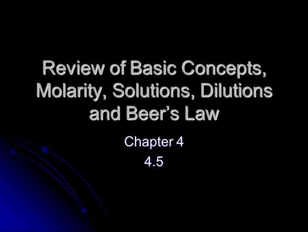 Review of Basic Concepts, Molarity, Solutions, Dilutions and Beer's Law Chapter 4 4.5.