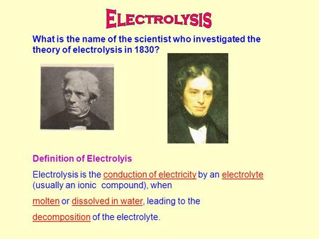What is the name of the scientist who investigated the theory of electrolysis in 1830? Definition of Electrolyis Electrolysis is the conduction of electricity.