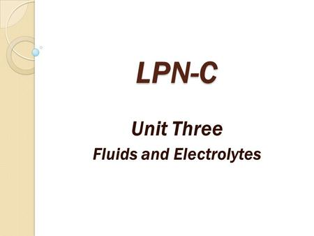 LPN-C Unit Three Fluids and Electrolytes. Why are fluids and electrolytes important for the nurse to understand? Fluids and electrolytes are essential.