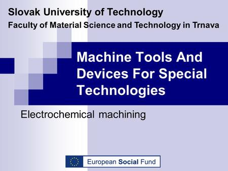 Machine Tools And Devices For Special Technologies Electrochemical machining Slovak University of Technology Faculty of Material Science and Technology.