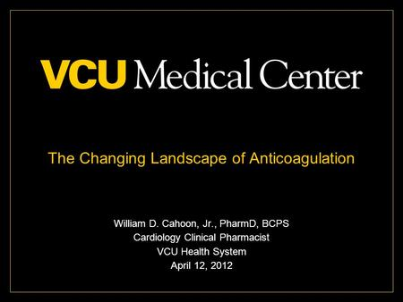 The Changing Landscape of Anticoagulation William D. Cahoon, Jr., PharmD, BCPS Cardiology Clinical Pharmacist VCU Health System April 12, 2012.