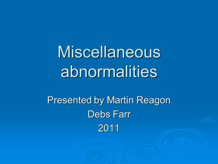 Miscellaneous abnormalities Presented by Martin Reagon Debs Farr 2011.