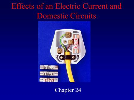 Effects of an Electric Current and Domestic Circuits Chapter 24.