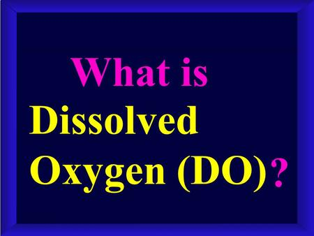 Dissolved Oxygen (DO) What is ?. It IS elemental oxygen, O 2, physically absorbed in a liquid. It IS NOT the chemically bound O of H 2 O. It IS NOT physically.
