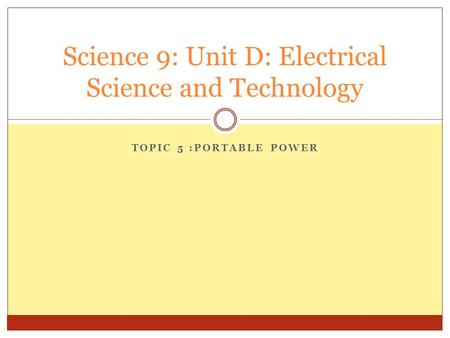 TOPIC 5 :PORTABLE POWER Science 9: Unit D: Electrical Science and Technology.