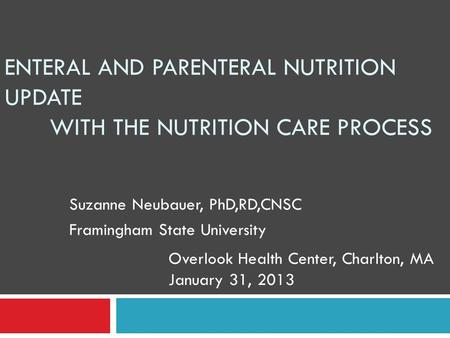 ENTERAL AND PARENTERAL NUTRITION UPDATE WITH THE NUTRITION CARE PROCESS Suzanne Neubauer, PhD,RD,CNSC Framingham State University Overlook Health Center,