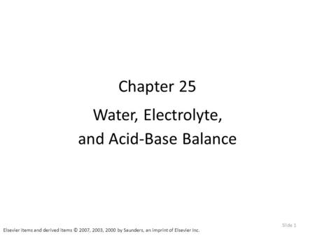 Elsevier items and derived items © 2007, 2003, 2000 by Saunders, an imprint of Elsevier Inc. Slide 1 Chapter 25 Water, Electrolyte, and Acid-Base Balance.
