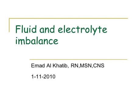 Fluid and electrolyte imbalance Emad Al Khatib, RN,MSN,CNS 1-11-2010.