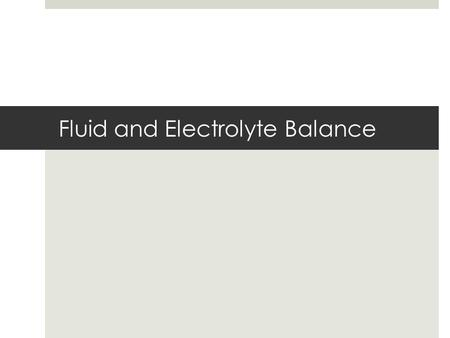 Fluid and Electrolyte Balance. Fluid Balance  relative constancy of body fluid levels  homeostasis Electrolytes  substances such as salts that dissolve.
