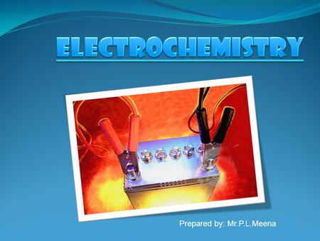 Prepared by: Mr.P.L.Meena. Electrochemistry is the scientific study of the chemical species and reactions that take place at the interface between an.