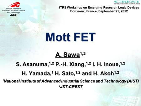 Mott FET ITRS Workshop on Emerging Research Logic Devices Bordeaux, France, September 21, 2012 A. Sawa 1,2 S. Asanuma, 1,2 P.-H. Xiang, 1,2 I. H. Inoue,