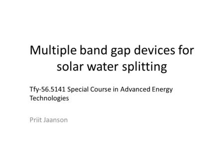 Multiple band gap devices for solar water splitting Tfy-56.5141 Special Course in Advanced Energy Technologies Priit Jaanson.