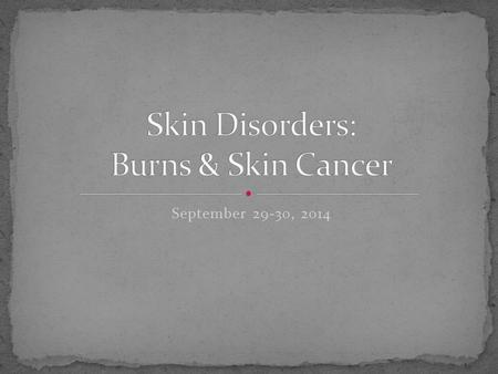 September 29-30, 2014. Burns can be caused by: heat, electricity, UV radiation, or chemicals.
