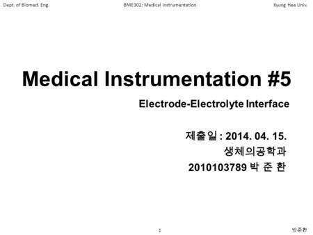 Dept. of Biomed. Eng.BME302: Medical InstrumentationKyung Hee Univ. 1 박준환 Medical Instrumentation #5 제출일 : 2014. 04. 15. 생체의공학과 2010103789 박 준 환 Electrode-Electrolyte.