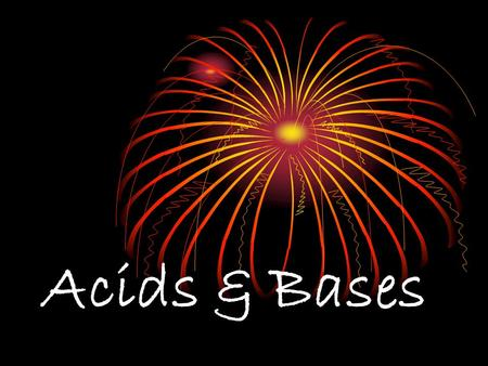Acids & Bases. 1. Properties of Acids and Bases: TasteTouch Reactions with Metals Electrical Conductivity Acidsour looks like water, burns, stings Yes-