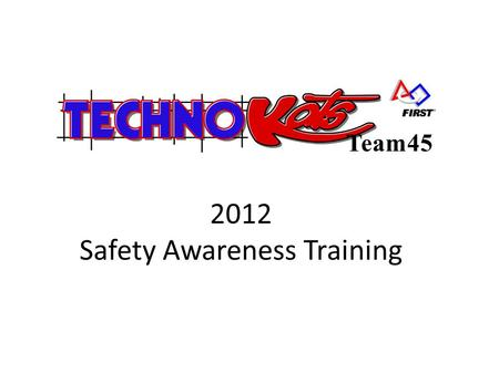 2012 Safety Awareness Training Team45. Safety Awareness Training General Rules – Everyone is responsible for safety during team meetings and the design,