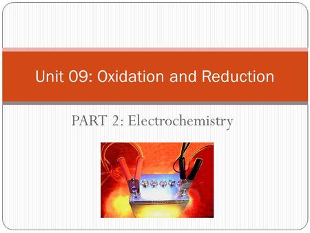 PART 2: Electrochemistry Unit 09: Oxidation and Reduction.