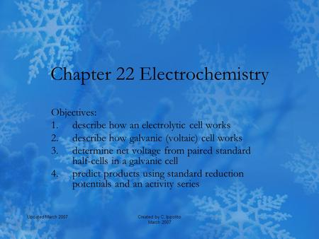 Created by C. Ippolito March 2007 Updated March 2007 Chapter 22 Electrochemistry Objectives: 1.describe how an electrolytic cell works 2.describe how galvanic.