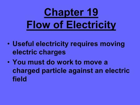 Chapter 19 Flow of Electricity Useful electricity requires moving electric charges You must do work to move a charged particle against an electric field.