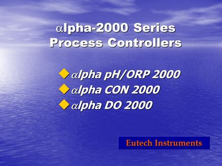  lpha-2000 Series Process Controllers u  lpha pH/ORP 2000 u  lpha CON 2000 u  lpha DO 2000 Eutech Instruments.