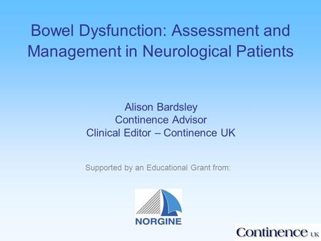 Bowel Dysfunction: Assessment and Management in Neurological Patients Alison Bardsley Continence Advisor Clinical Editor – Continence UK Supported by an.