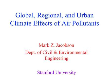 Global, Regional, and Urban Climate Effects of Air Pollutants Mark Z. Jacobson Dept. of Civil & Environmental Engineering Stanford University.