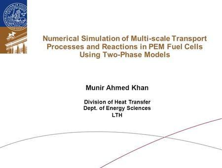 Numerical Simulation of Multi-scale Transport Processes and Reactions in PEM Fuel Cells Using Two-Phase Models Munir Ahmed Khan Division of Heat Transfer.