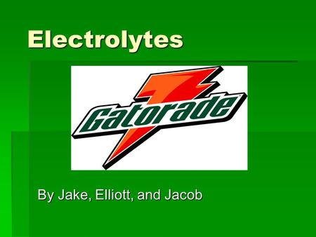 Electrolytes By Jake, Elliott, and Jacob. What are electrolytes?  Electrolytes are substances that turn into ions in a solution and are then able to.