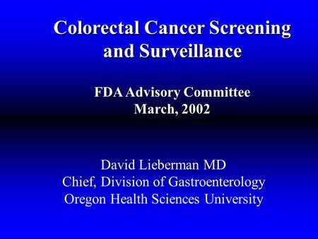 Colorectal Cancer Screening and Surveillance FDA Advisory Committee March, 2002 David Lieberman MD Chief, Division of Gastroenterology Oregon Health Sciences.