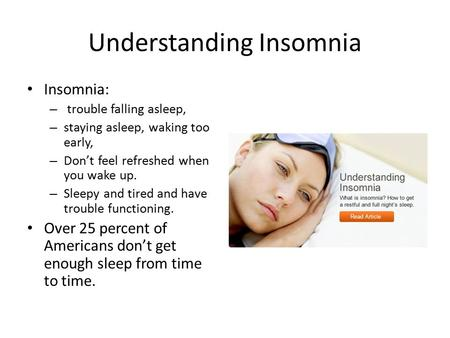 Understanding Insomnia Insomnia: – trouble falling asleep, – staying asleep, waking too early, – Don't feel refreshed when you wake up. – Sleepy and tired.