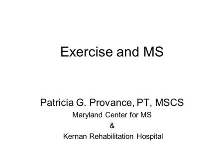 Exercise and MS Patricia G. Provance, PT, MSCS Maryland Center for MS & Kernan Rehabilitation Hospital.