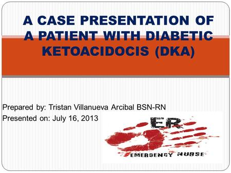 Prepared by: Tristan Villanueva Arcibal BSN-RN Presented on: July 16, 2013 A CASE PRESENTATION OF A PATIENT WITH DIABETIC KETOACIDOCIS (DKA)