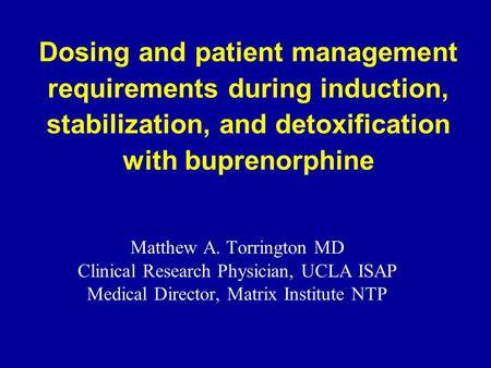Dosing and patient management requirements during induction, stabilization, and detoxification with buprenorphine Matthew A. Torrington MD Clinical Research.