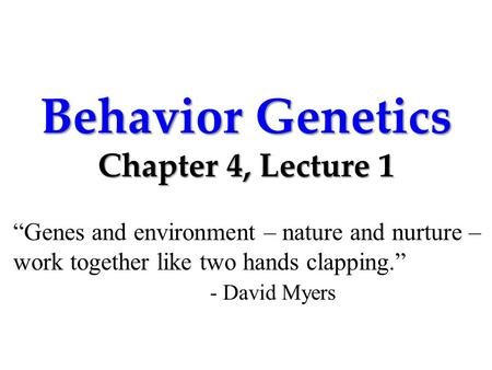 "Behavior Genetics Chapter 4, Lecture 1 ""Genes and environment – nature and nurture – work together like two hands clapping."" - David Myers."