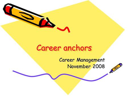 "Career anchors Career Management November 2008. What defines the ""career anchors""? While accumulating experience people acquire information about themselves."
