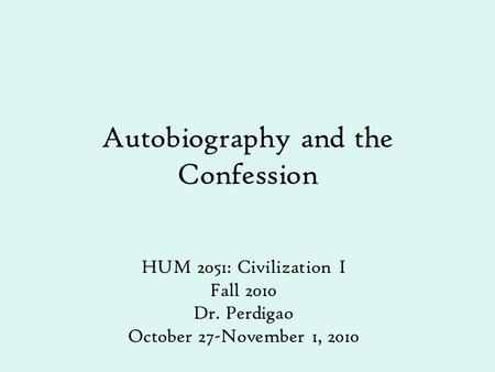 Autobiography and the Confession HUM 2051: Civilization I Fall 2010 Dr. Perdigao October 27-November 1, 2010.