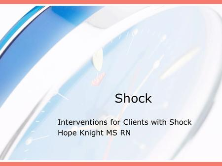 Shock Interventions for Clients with Shock Hope Knight MS RN.