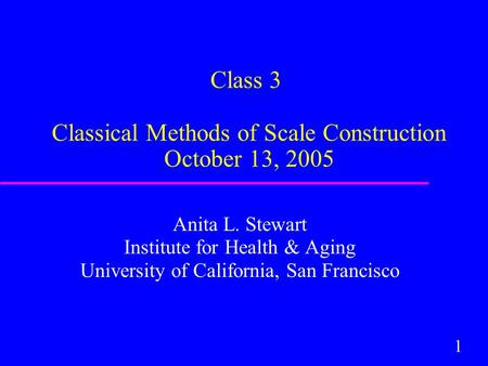 1 Class 3 Classical Methods of Scale Construction October 13, 2005 Anita L. Stewart Institute for Health & Aging University of California, San Francisco.