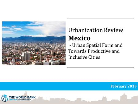 Urbanization Review Mexico - Urban Spatial Form and Towards Productive and Inclusive Cities February 2015.