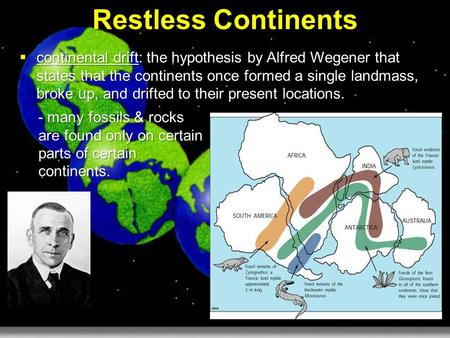 Restless Continents continental drift: the hypothesis by Alfred Wegener that states that the continents once formed a single landmass, broke up, and drifted.