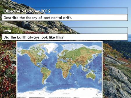Objective 5 October 2012 Describe the theory of continental drift.