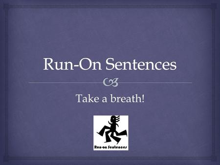 Take a breath!.   What?  Two independent clauses that have been run together without a proper conjunction, and/or mark of punctuation between them.