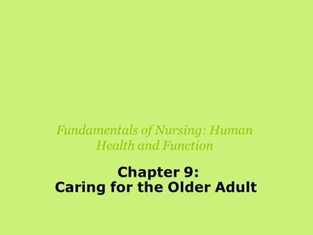 Fundamentals of Nursing: Human Health and Function Chapter 9: Caring for the Older Adult.