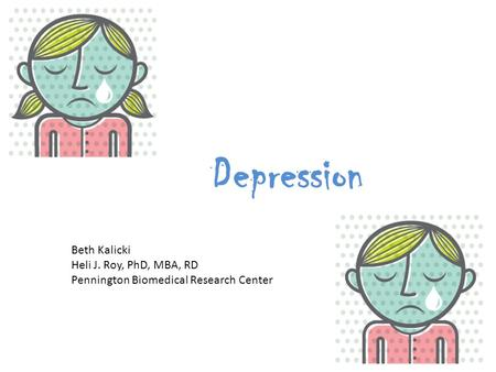 Depression Beth Kalicki Heli J. Roy, PhD, MBA, RD Pennington Biomedical Research Center.