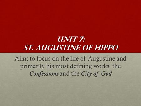 Unit 7: St. Augustine of Hippo Aim: to focus on the life of Augustine and primarily his most defining works, the Confessions and the City of God.