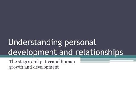 Understanding personal development and relationships The stages and pattern of human growth and development.