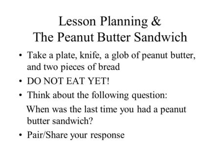 Lesson Planning & The Peanut Butter Sandwich Take a plate, knife, a glob of peanut butter, and two pieces of bread DO NOT EAT YET! Think about the following.