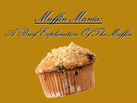 Muffin Mania: A Brief Explanation Of The Muffin Table of Contents The Muffin Types of Muffins More Types Of Muffins Occasions On Which To Consume A Muffin.