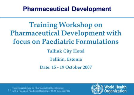 Training Workshop on Pharmaceutical Development with a Focus on Paediatric Medicines / 15-19 October 2007 1 |1 | Training Workshop on Pharmaceutical Development.