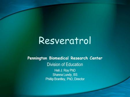 Resveratrol Pennington Biomedical Research Center Division of Education Heli J. Roy PhD Shanna Lundy, BS Phillip Brantley, PhD, Director.